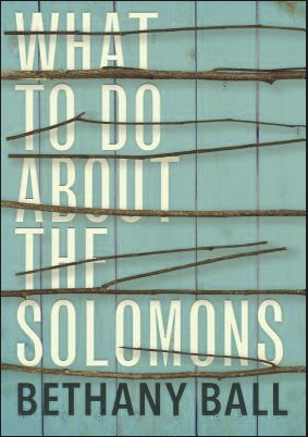 Cover of Bethany Ball's book, What To Do About the Solomons. White, all-capitalized text on a teal background, with several twigs placed horizontally across the width of the cover